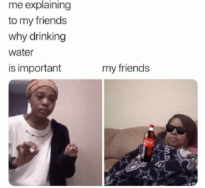 https://t.co/F9z7fBOCa1: me explaining  to my friends  why drinking  water  is important  my friends  oca-Cl  IMB https://t.co/F9z7fBOCa1