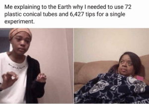 tubes: Me explaining to the Earth why I needed to use 72  plastic conical tubes and 6,427 tips for a single  experiment.  MB