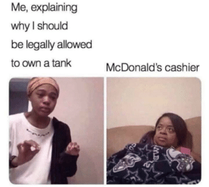 McDonalds, Thank You, and Cool: Me, explaining  why I should  be legally allowed  to own a tank  McDonald's cashier  MB Thank you government, very cool!