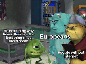Internet, Best, and Images: Me explaining why  Keanu Reevesis the  Europeans  best thing since  sliced bread  People without  internet Title that comes across as interesting to individuals who view images for humorous purposes