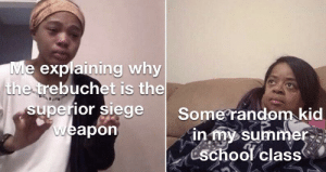 School, True, and Summer: Me explaining why  the trebuchet is the  superior siege  weapon  Some random kid  in my summer  school class True story