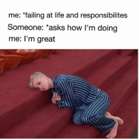 Bruh this is me 😱💀 👉Tag a friend who does this 👉Follow (@soflo) for more laughs: me: failing at life and responsibilites  Someone: asks how I'm doing  me: I'm great Bruh this is me 😱💀 👉Tag a friend who does this 👉Follow (@soflo) for more laughs