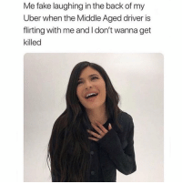 Fake, Uber, and The Middle: Me fake laughing in the back of my  Uber when the Middle Aged driver is  flirting with me and I don't wanna get  killed Hahahhelphaha