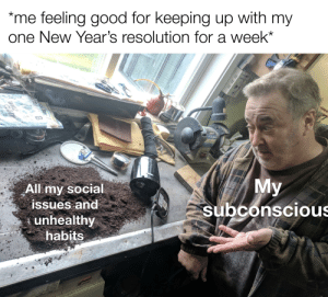 me_irl: *me feeling good for keeping up with my  one New Year's resolution for a week  GRUND  TANKALRT  DELTA  My  subconscious  All my social  issues and  unhealthy  habits  OUICA  Shine  WHIZ me_irl