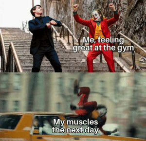 Ahhh it hurts!: Me, feeling  great at the gym  My muscles  the next day Ahhh it hurts!