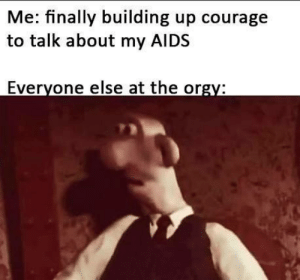 Orgy, Courage, and Aids: Me: finally building up courage  to talk about my AIDS  Everyone else at the orgy: You dont say..