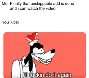 Do It Again, youtube.com, and Video: Me: Finally that unskippable add is done  and i can watch the video  YouTube:  HD fUCkin do it again ADDs
