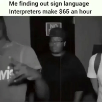Friends, Memes, and Sign Language: Me finding out sign language  Interpreters make $65 an hour 🤣🤣 ➡️ TAG 5 FRIENDS ➡️ TURN ON POST NOTIFICATIONS