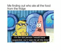 Food, Time, and All The: Me finding out who ate all the food  from the fridge  -I'm the last person I would have  suspected, but it was me all the time!