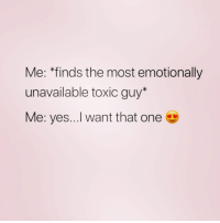 """Girl Memes, Yes, and One: Me: """"finds the most emotionally  unavailable toxic guy*  Me: yes...I want that one YOU ARE THE ONE FOR ME ( @no_fucksgirl )"""
