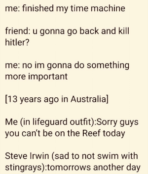 tomorrow's another day: me: finished my time machine  riend:  u gonna go back a  nd Kill  hitler?  me: no im gonna do something  more important  [13 years ago in Australia]  Me (in lifeguard outfit):Sorry guys  you can't be on the Reef today  Steve Irwin (sad to not swim with  stingrays):tomorrows another day tomorrow's another day