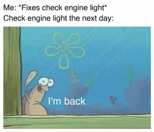 Cars, Back, and Next: Me: *Fixes check engine light*  Check engine light the next day:  I'm back 😤😤