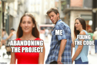 Code, Project, and The Code: ME  FIXING  THE CODE  ABANDONING  THE PROJECT Code-Give up-Repeat