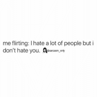 SarcasmOnly: me flirting: I hate a lot of people but i  don't hate you. esarcasm. only SarcasmOnly