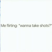 """Me literally doing anything: wanna take shots?: Me flirting: """"wanna take shots?"""" Me literally doing anything: wanna take shots?"""