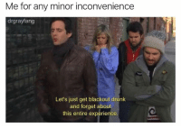 Drunk, Best, and Inconvenience: Me for any minor inconvenience  drgrayfang  Let's just get blackout drunk  and forget about  this entire experience. @drgrayfang throws the best parties