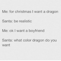 Christmas, Memes, and Santa: Me: for christmas want a dragon  Santa: be realistic  Me: ok I want a boyfriend  Santa: what color dragon do you  Want Forget the dragon, I want a unicorn 🦄 goodgirlwithbadthoughts 💅🏻