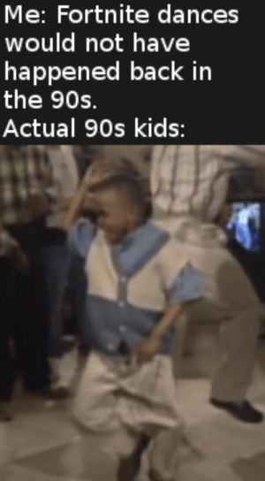 Kids, Dank Memes, and 90's: Me: Fortnite dances  would not have  happened back in  the 90s.  Actual 90s kids: ArEa %1