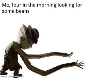 Meirl: Me, four in the morning looking for  some beans  made with mematic Meirl