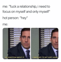 "Focus, Fuck, and MeIRL: me: ""fuck a relationship, i need to  focus on myself and only myself""  hot person: ""hey""  me:  NO QUESTION ABOUT IT.  IAM READY TO GET HURT AGA meirl"