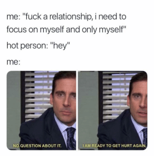 "meirl by Geraldbbb MORE MEMES: me: ""fuck a relationship, i need to  focus on myself and only myself""  hot person: ""hey""  me:  NO QUESTION ABOUT IT.  IAM READY TO GET HURT AGA meirl by Geraldbbb MORE MEMES"