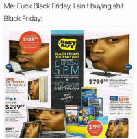 Anaconda, Best Buy, and Black Friday: Me: Fuck Black Friday, I ain't buying shit  Black Friday:  SAVE $280  $14999  BEST  BUY  BLACK FRIDAY  DOORBUSTERS  DOORS OPEN  THURSDAY  5  ONLY  5 PM  ONLY  STORES WILL CLOSE 1 AM FRIDAY  DOORS RE OPEN8 AM FRIDAY  SAVE  UP TO $125  5  SHOP ONLINE  ALL DAY AND ALL NIGHT  OP ONLINE $79999  99 MD Smat rv  dagnaly Motion Rate 120  ON iPad Air 2  O 4563904  G8 SAVE $100  4GB SAVME S100  28G8 SAVE $125  Reg Price S49999-$6养99  @ BESTBUY.COM  ARANTEED  IFT  $250  AR  BEST BUY GIFT CARD  with an instalment blling purchass  or lene and activation of any  Samsung Galaxy S 5-6 edge  SAVE $130  $29999  9  FURIOUS  Laptop with Intel  Core 3 Processer  156 touch oe 208  memong 1T ddrive,  Windows T0. 05558-2148  K: 4435200  gPrice 5429.99  verizon/  atut Sprint>  $9怨  $34  Amaron Fire Tablet  600 resoluion Fee  OS S. 8GB sage 😣