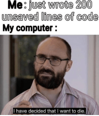 Bailey Jay, True, and Computer: Me:fust Wrote 200  unsaved lines of code  My computer:  I have decided that I want to die. Too true