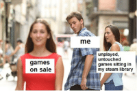 Steam, Games, and Library: me  games  on sale  unplayed,  untouched  games sitting in  my steam library Have some distracted boyfriends
