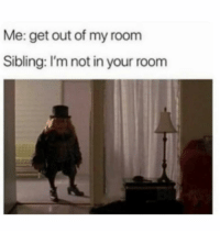 Funny, Lol, and Get: Me: get out of my room  Sibling: I'm not in your room Lol tag ur siblings lol