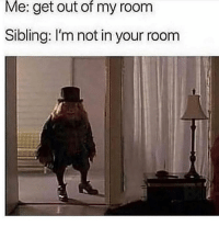 Memes, 🤖, and All: Me: get out of my room  Sibling: I'm not in your room We all experienced the same childhood
