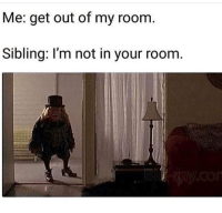 Funny, Get, and Room: Me: get out of my room  Sibling: l'm not in your room Accurate 😂💯