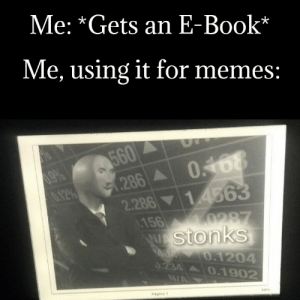 Amazon, Memes, and Book: Me: *Gets an E-Book*  Me, using it for memes:  560  (286 0168  0.12%  1.4563  2.286  1.156  0287  stonks  0.1204  3234 0.1902  N/A  Página 1  so% MaDe WiTh aMaZoN kInDlE