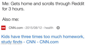 Too much hw: Me: Gets home and scrolls through Reddit  for 3 hours.  Also me:  CM CNN.com > 2015/08/12 > health O  Kids have three times too much homework,  study finds - CNN - CNN.com  Lhade Too much hw