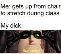 my dick: Me: gets up from chair  to stretch during class  My dick:  Showtime!