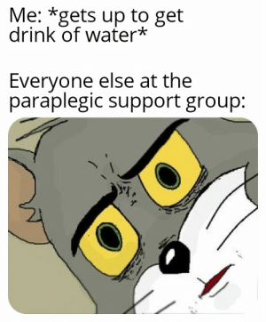 I'm thirsty sorry: Me: *gets up to get  drink of water*  Everyone else at the  paraplegic support group: I'm thirsty sorry