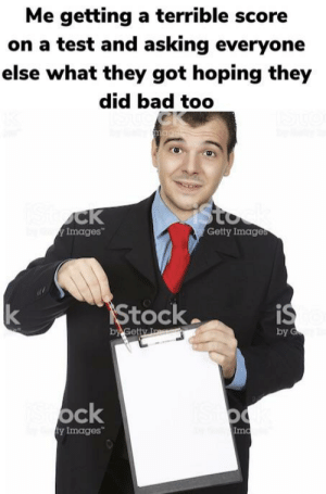 Stock photos are life: Me getting a terrible score  on a test and asking everyone  else what they got hoping they  did bad too  CK  mage  Sto  Stock  Images  Getty Images  IStock  is  k  et.  by G  by Getty I  Sock  IStoo  ty Images  Imc Stock photos are life