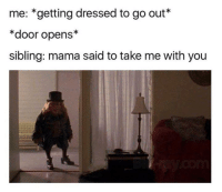 Humans of Tumblr, Mama, and You: me: *getting dressed to go out*  *door opens*  sibling: mama said to take me with you