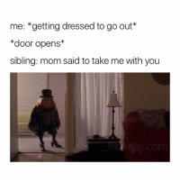 Lmao, Girl Memes, and Mom: me: *getting dressed to go out  *door opens*  sibling: mom said to take me with you lmao me