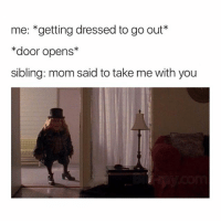 Memes, Mom, and 🤖: me: *getting dressed to go out*  *door opens*  sibling: mom said to take me with you Tag your siblings 😆