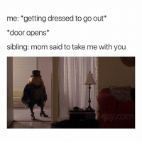 Memes, Mom, and 🤖: me: *getting dressed to go out*  *door opens*  sibling: mom said to take me with you I'm the sibling