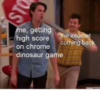 Chrome, Dinosaur, and Internet: me, getting  high score the internet  on chrome  coming back  dinosaur game can someone kill the internet?