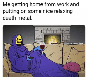 Instagram post by Metal Memes • Jan 13, 2019 at 3:57pm UTC: Me getting home from work and  putting on some nice relaxing  death metal  C  @rockin meme factory Instagram post by Metal Memes • Jan 13, 2019 at 3:57pm UTC