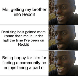 A little disappointed at first but he's a good lad and I wouldn't wanna ruin it: Me, getting my brother  into Reddit  Realizing he's gained more  karma than me in under  half the time l've been on  Reddit  Being happy for him for  finding a community he  enjoys being a part of A little disappointed at first but he's a good lad and I wouldn't wanna ruin it