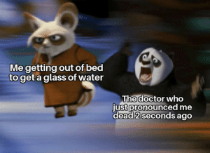 Doc, I no kil.: Me getting out of bed  to get a glass of water  The doctor who  just pronounced me  dead 2 seconds ago Doc, I no kil.