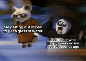 .: Me getting out of bed  to get a glass of water  The doctor who  just pronounced me  dead 2 seconds ago .