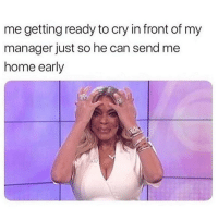 Memes, Home, and 🤖: me getting ready to cry in front of my  manager just so he can send me  home early I'm just like having a really hard day 😩😭😴