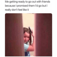 Hello darkness my old friend 🎶: Me getting ready to go out with friends  because I promised them I'd go but l  really don't feel like it Hello darkness my old friend 🎶