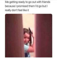 Friends, Funny, and Memes: Me getting ready to go out with friends  because l promised them I'd go but I  really don't feel like it SarcasmOnly