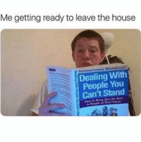 House, Girl Memes, and You: Me getting ready to leave the house  Dealing With  People You  Can't Stand Basically everyone except for like 3 people