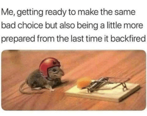 Bad, Time, and MeIRL: Me, getting ready to make the same  bad choice but also being a little more  prepared from the last time it backfired Meirl